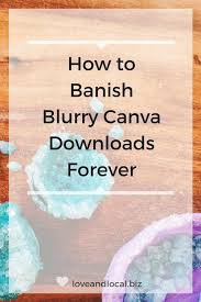 canva not saving how to banish blurry canva downloads forever love and local business