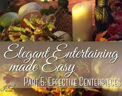 Interiors Made Easy Elegant Entertaining Made Easy Part 5 Effective Centerpieces