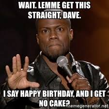 No Cake Meme - wait lemme get this straight dave i say happy birthday and i get