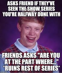 Friends Show Meme - bad luck brian meme imgflip