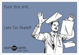 Fuck Work Meme - fuck this shit lets go skate sports ecard