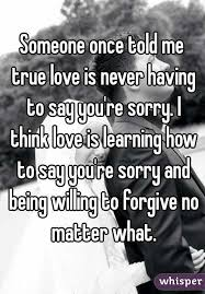 once told me true is never to say you re sorry i think