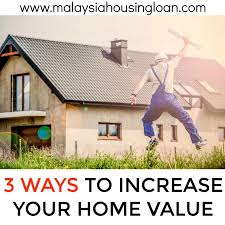 ways to increase home value 3 ways to increase your home s value malaysia housing loan