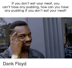 How Could You Meme - if you don t eat your meat you can t have any pudding how can you