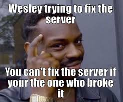 Server Meme - wesley trying to fix the server you cant fix the server if your