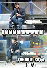 I Should Buy A Boat Meme - hmmmmmmmmmm i should buy a boat sad keanu quickmeme