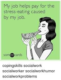 Eating Meme - my job helps pay for the stress eating caused y my job ee cards