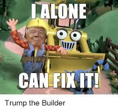 Builder Meme - lalone can fikit made on imgur trump the builder imgur meme on me me