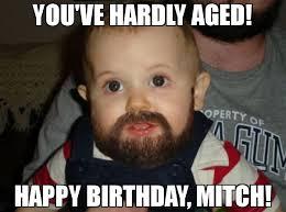 Mitch Meme - you ve hardly aged happy birthday mitch meme beard baby