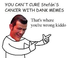 Memes Cancer - can t cure stefan s cancer with dank memes that s where you re