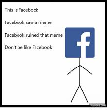 Memes About Facebook - this is facebook facebook saw a meme facebook ruined that meme don