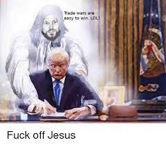 Fuck You Jesus Meme - trade wars are easy to win lol jesus meme on esmemes com