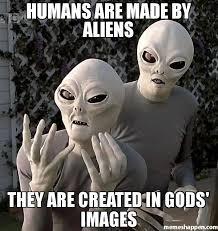 Humans Meme - humans are made by aliens they are created in gods images meme