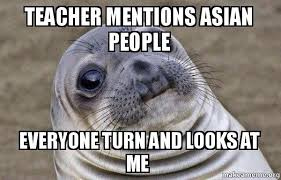 Asian Teacher Meme - teacher mentions asian people everyone turn and looks at me what