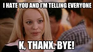 K Bye Meme - i hate you and i m telling everyone k thanx bye mean girls