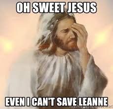 Sweet Jesus Meme Generator - oh sweet jesus even i can t save leanne facepalm jesus meme