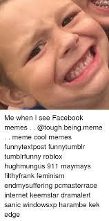 Cool Memes For Facebook - me when i see facebook memes meme cool memes funnytextpost