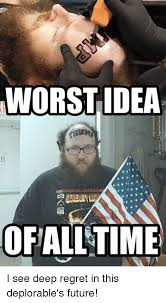 Worst Memes - worst idea ofalltime i see deep regret in this deplorable s future