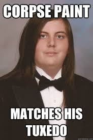 Tuxedo Meme - corpse paint matches his tuxedo sophisticated metal head quickmeme