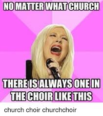 Choir Memes - no matter what church thereisalways one in the choir like this