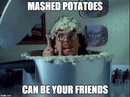 Mashed Potatoes Meme - mashed potatoes can be your friends imgflip