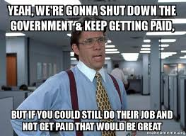 Shut Down Meme - yeah we re gonna shut down the government keep getting paid but