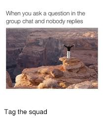 Chat Meme - when you ask a question in the group chat and nobody replies tag