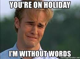 Meme Pictures Without Words - you re on holiday i m without words dawson crying meme generator