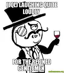 Gentlemen Meme Face - lql laughing quite loudly for the refined gentlemen make a meme