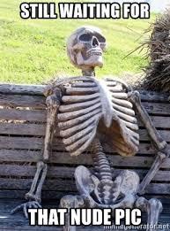 Nude Memes - still waiting for that nude pic waiting skeleton meme generator