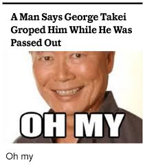 George Takei Oh My Meme - a man says george takei groped him while he was passed out oh my