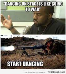 War Meme - 25 dancing on stage is like going to war meme pmslweb