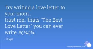 try writing a love letter to your mom trust me thats