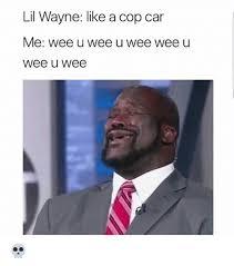 Lil Wayne Be Like Memes - lil wayne like a cop car me wee u wee u wee wee u wee wee lil