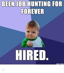 Job Hunting Meme - been job hunting for forever hired made on imgur hunting meme on