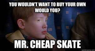 Cheap Meme - you wouldn t want to buy your own would you mr cheap skate mr