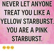 Starburst Meme - never let anyone treat you like a yellow starburst you are a pink