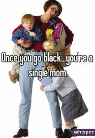 Once You Go Black You Re A Single Mom Meme - you go black you re a single mom