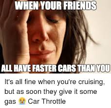 Soon Car Meme - when your friends all have faster cars than you it s all fine when