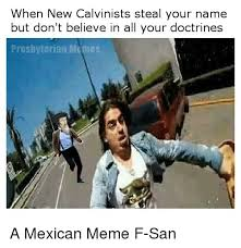 Mexican Meme - when new calvinists steal your name but don t believe in all your
