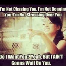 Chase You Meme - i m not chasing youi mnot begging you im not stressing over you
