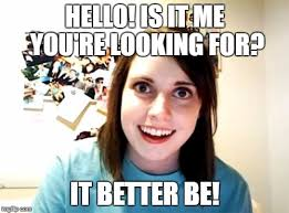 Hello Is It Me You Re Looking For Meme - overly attached girlfriend meme imgflip