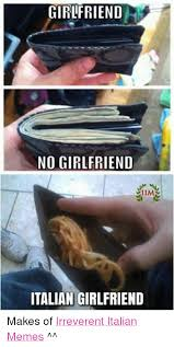 Italian Memes - girlfriend no girlfriend italian girlfriend makes of irreverent