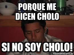 Cholo Memes - meme personalizado porque me dicen cholo si no soy cholo 3197389