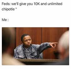 Chipotle Memes - dopl3r com memes feds well give you 10k and unlimited chipotle me