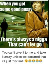 Good Pussy Memes - when you got some good pussy there s always a nigga that can t let