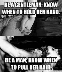 Be A Man Meme - a gentleman know when to hold her hand be a man know when to pull her