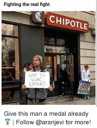 Chipotle Memes - fighting the real fight chipotle why is guac extra people over ofit