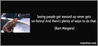 It S Messed Up Funny - seeing people get messed up never gets un funny and there s plenty