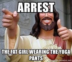 Fat Girl Yoga Pants Meme - arrest the fat girl wearing the yoga pants hippie jesus meme